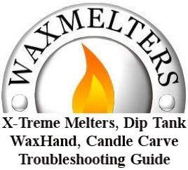 X-Treme Melters, Dip Tanks, WaxHand Tanks, Candle Carving Tanks Troubleshooting Guide 2007-2013